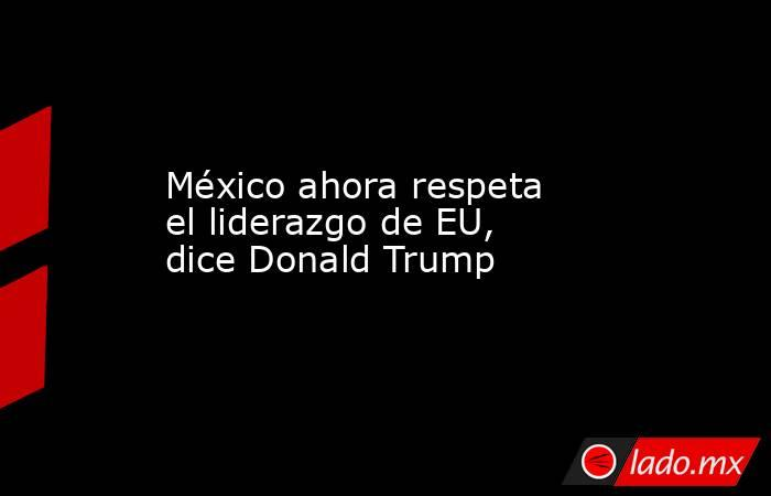 México ahora respeta el liderazgo de EU, dice Donald Trump. Noticias en tiempo real