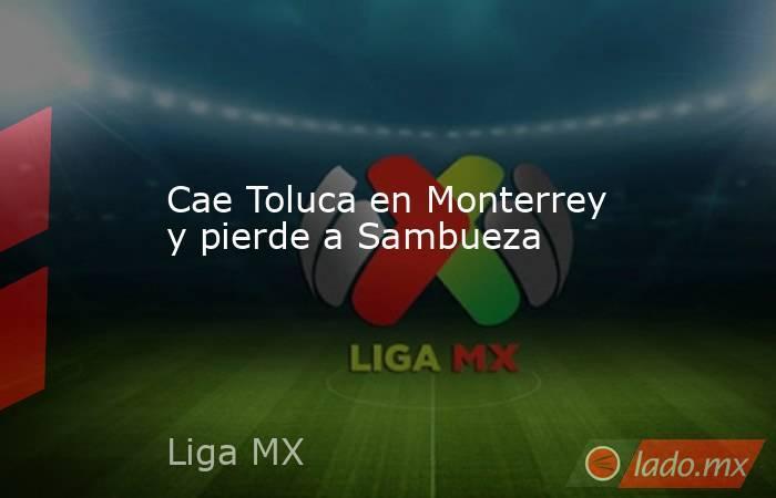 Cae Toluca en Monterrey y pierde a Sambueza. Noticias en tiempo real