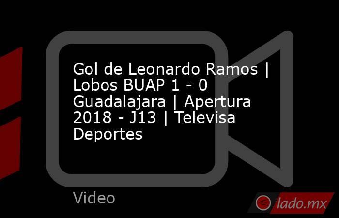 Gol de Leonardo Ramos | Lobos BUAP 1 - 0 Guadalajara | Apertura 2018 - J13 | Televisa Deportes. Noticias en tiempo real