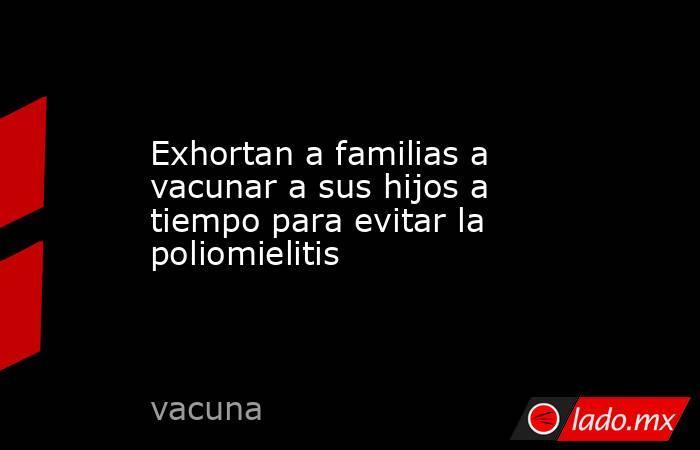 Exhortan a familias a vacunar a sus hijos a tiempo para evitar la poliomielitis. Noticias en tiempo real