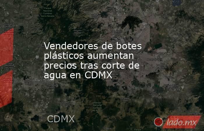 Vendedores de botes plásticos aumentan precios tras corte de agua en CDMX. Noticias en tiempo real