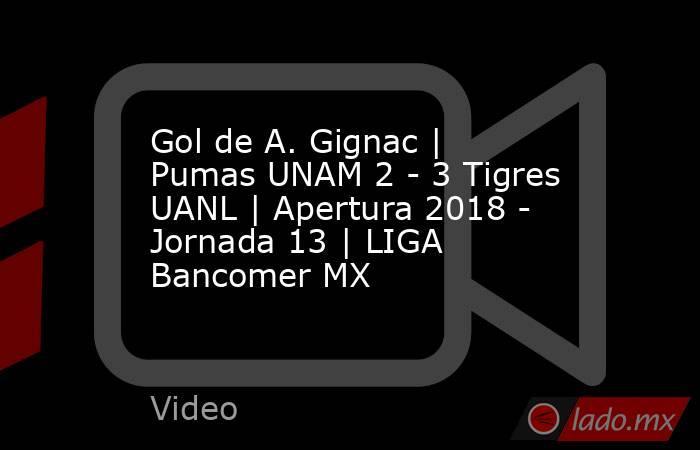 Gol de A. Gignac | Pumas UNAM 2 - 3 Tigres UANL | Apertura 2018 - Jornada 13 | LIGA Bancomer MX. Noticias en tiempo real