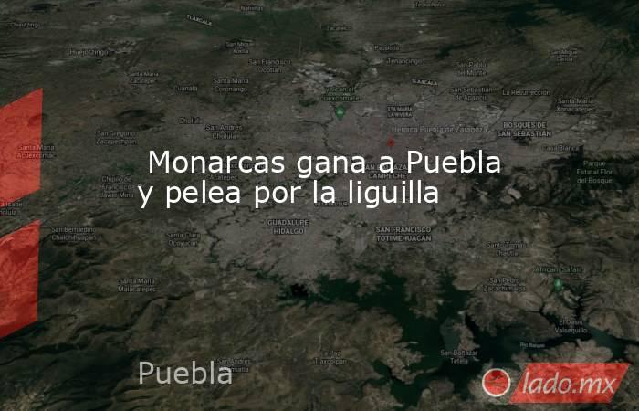 Monarcas gana a Puebla y pelea por la liguilla. Noticias en tiempo real