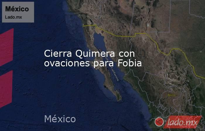 Cierra Quimera con ovaciones para Fobia. Noticias en tiempo real