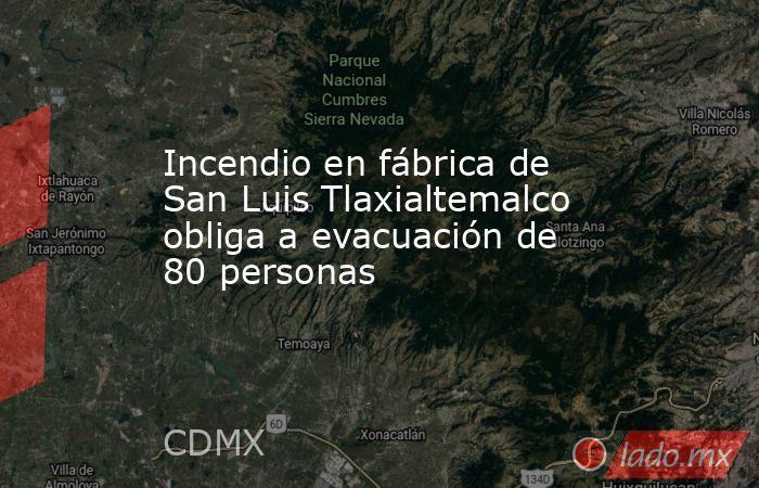 Incendio en fábrica de San Luis Tlaxialtemalco obliga a evacuación de 80 personas. Noticias en tiempo real