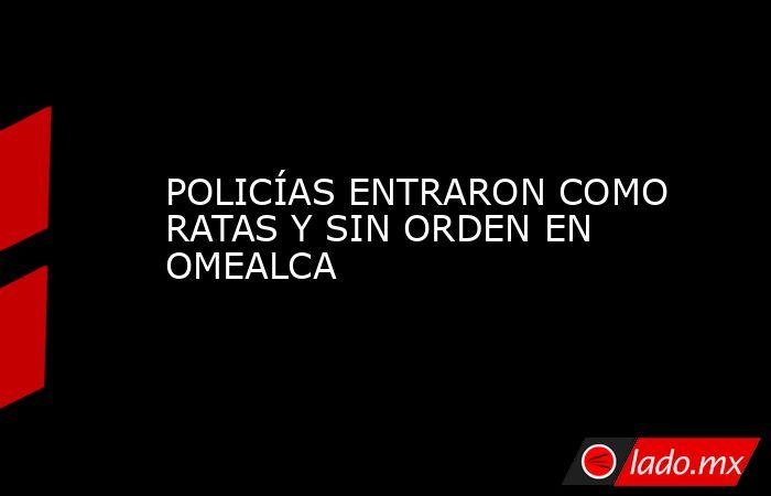 POLICÍAS ENTRARON COMO RATAS Y SIN ORDEN EN OMEALCA. Noticias en tiempo real