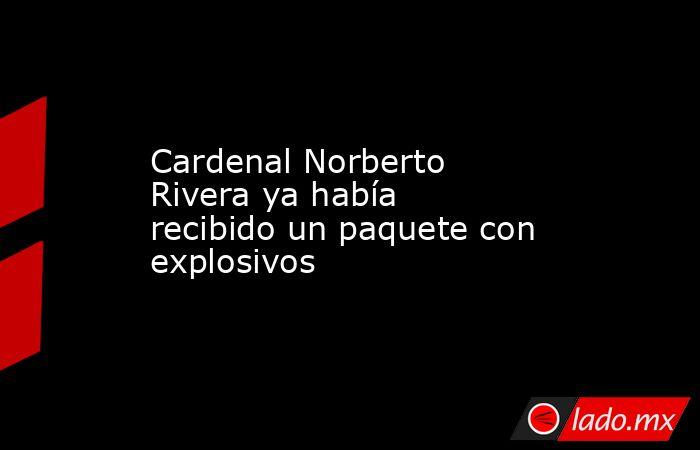 Cardenal Norberto Rivera ya había recibido un paquete con explosivos. Noticias en tiempo real