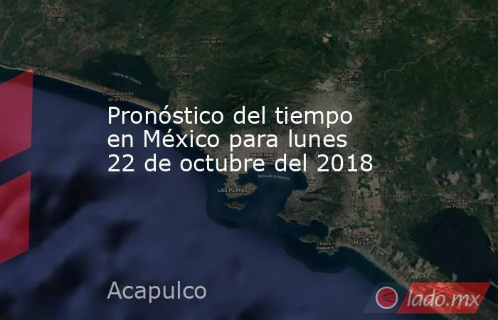 Pronóstico del tiempo en México para lunes 22 de octubre del 2018. Noticias en tiempo real