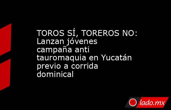 TOROS SÍ, TOREROS NO: Lanzan jóvenes campaña anti tauromaquia en Yucatán previo a corrida dominical. Noticias en tiempo real