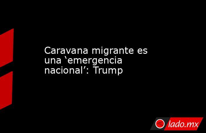 Caravana migrante es una 'emergencia nacional': Trump. Noticias en tiempo real