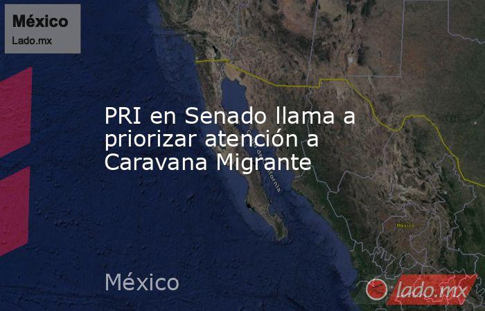 PRI en Senado llama a priorizar atención a Caravana Migrante. Noticias en tiempo real