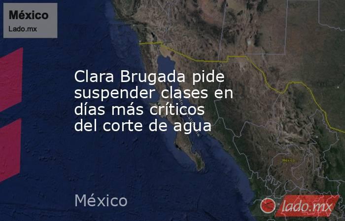 Clara Brugada pide suspender clases en días más críticos del corte de agua. Noticias en tiempo real