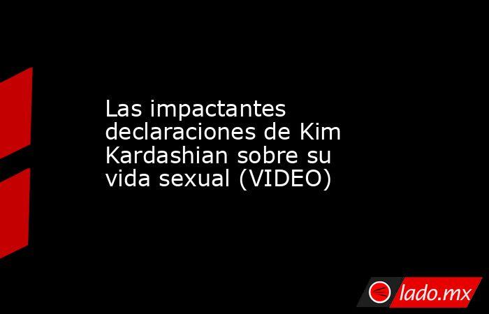 Las impactantes declaraciones de Kim Kardashian sobre su vida sexual (VIDEO) . Noticias en tiempo real