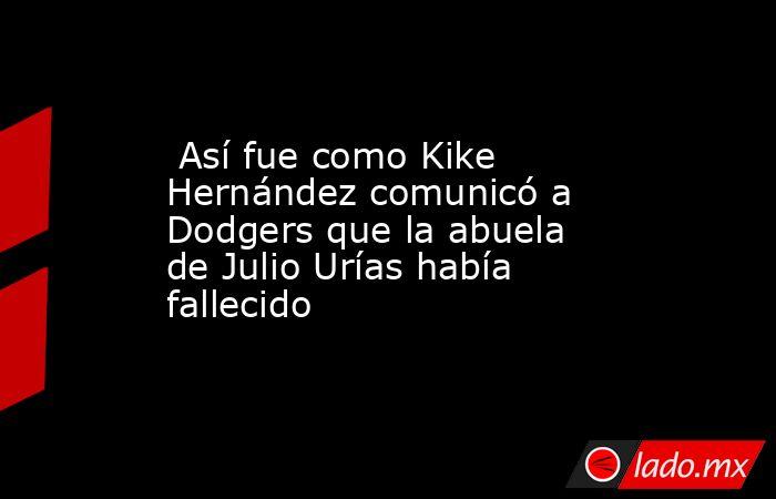 Así fue como Kike Hernández comunicó a Dodgers que la abuela de Julio Urías había fallecido. Noticias en tiempo real