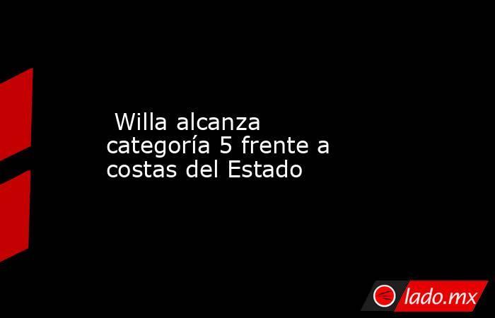 Willa alcanza categoría 5 frente a costas del Estado. Noticias en tiempo real
