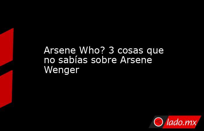 Arsene Who? 3 cosas que no sabías sobre Arsene Wenger. Noticias en tiempo real
