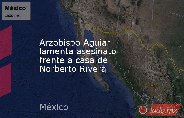 Arzobispo Aguiar lamenta asesinato frente a casa de Norberto Rivera. Noticias en tiempo real
