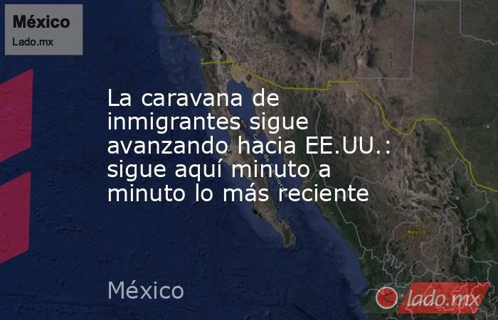 La caravana de inmigrantes sigue avanzando hacia EE.UU.: sigue aquí minuto a minuto lo más reciente. Noticias en tiempo real