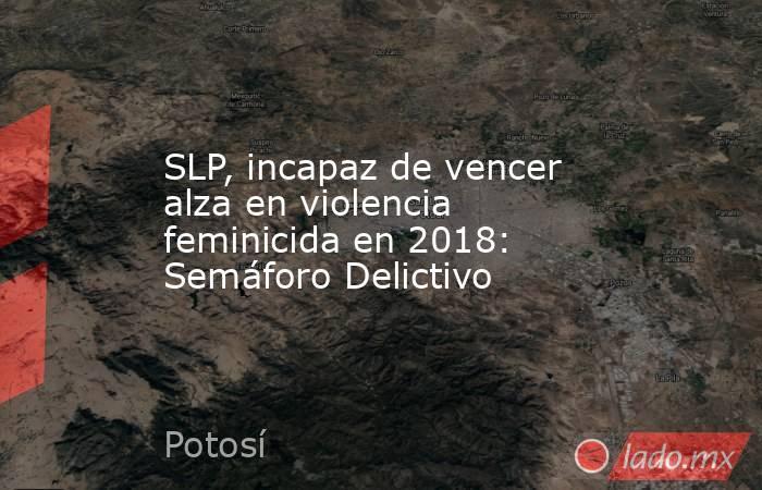 SLP, incapaz de vencer alza en violencia feminicida en 2018: Semáforo Delictivo. Noticias en tiempo real