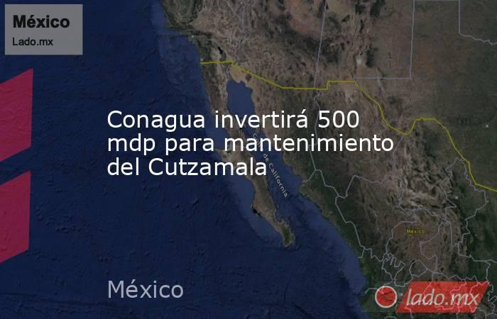 Conagua invertirá 500 mdp para mantenimiento del Cutzamala. Noticias en tiempo real