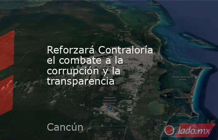 Reforzará Contraloría el combate a la corrupción y la transparencia. Noticias en tiempo real