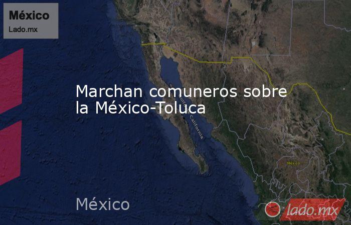 Marchan comuneros sobre la México-Toluca. Noticias en tiempo real
