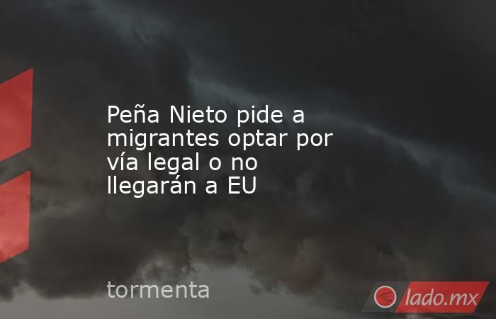 Peña Nieto pide a migrantes optar por vía legal o no llegarán a EU. Noticias en tiempo real