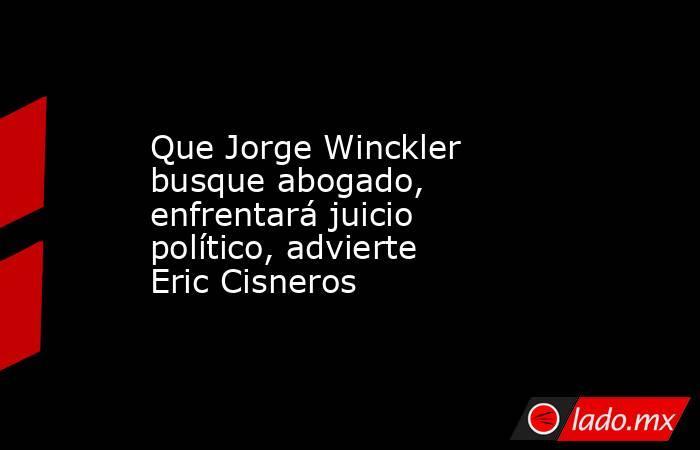 Que Jorge Winckler busque abogado, enfrentará juicio político, advierte Eric Cisneros. Noticias en tiempo real