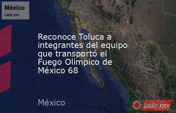 Reconoce Toluca a integrantes del equipo que transportó el Fuego Olímpico de México 68. Noticias en tiempo real