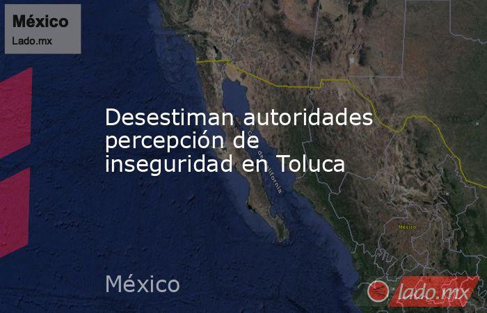 Desestiman autoridades percepción de inseguridad en Toluca. Noticias en tiempo real