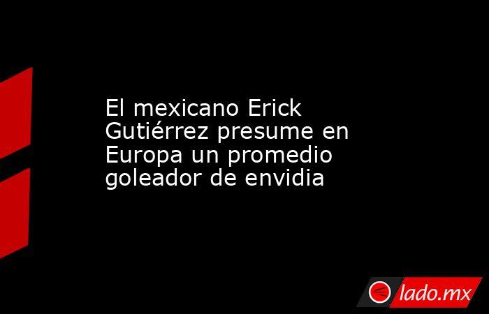 El mexicano Erick Gutiérrez presume en Europa un promedio goleador de envidia. Noticias en tiempo real