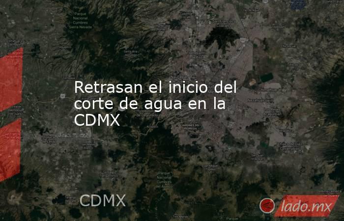Retrasan el inicio del corte de agua en la CDMX. Noticias en tiempo real