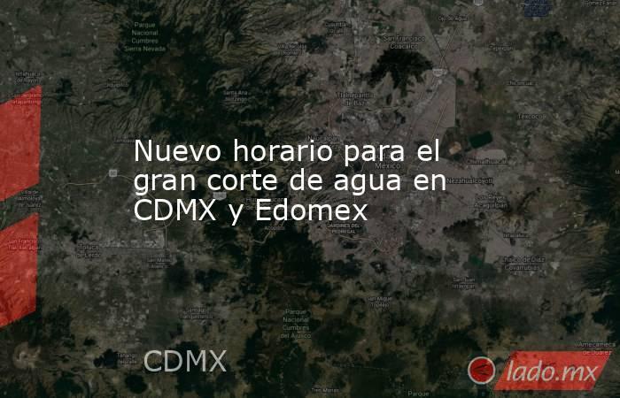 Nuevo horario para el gran corte de agua en CDMX y Edomex. Noticias en tiempo real