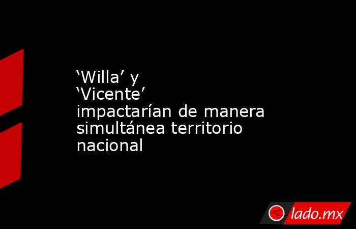 'Willa' y 'Vicente' impactarían de manera simultánea territorio nacional. Noticias en tiempo real