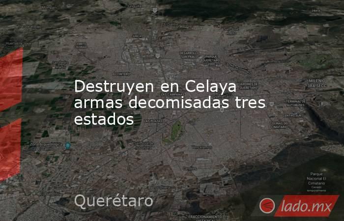 Destruyen en Celaya armas decomisadas tres estados. Noticias en tiempo real