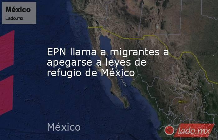 EPN llama a migrantes a apegarse a leyes de refugio de México. Noticias en tiempo real