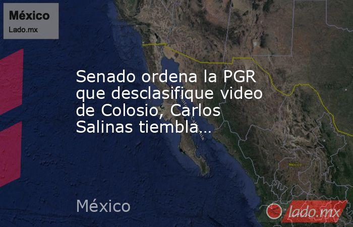 Senado ordena la PGR que desclasifique video de Colosio, Carlos Salinas tiembla…. Noticias en tiempo real