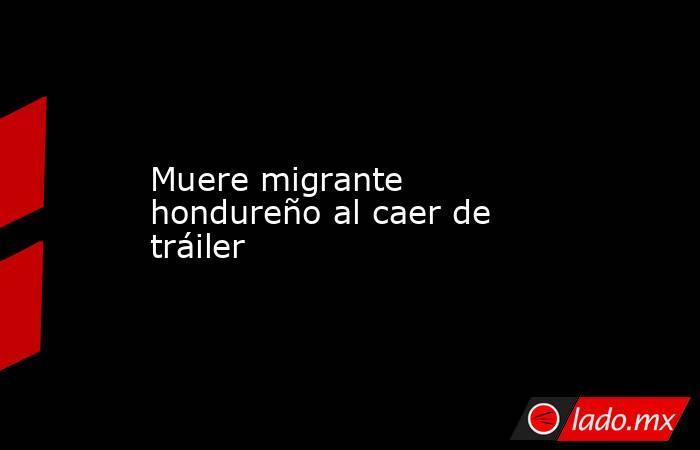 Muere migrante hondureño al caer de tráiler. Noticias en tiempo real