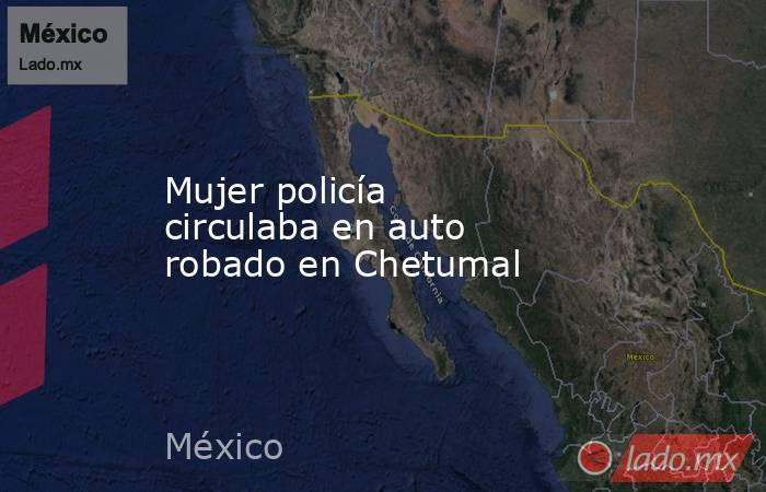 Mujer policía circulaba en auto robado en Chetumal. Noticias en tiempo real