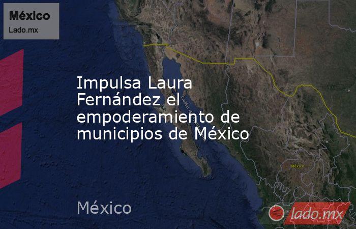 Impulsa Laura Fernández el empoderamiento de municipios de México. Noticias en tiempo real