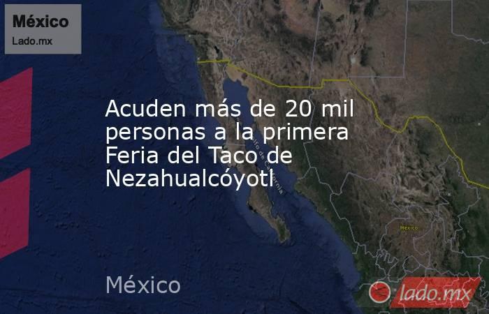 Acuden más de 20 mil personas a la primera Feria del Taco de Nezahualcóyotl. Noticias en tiempo real
