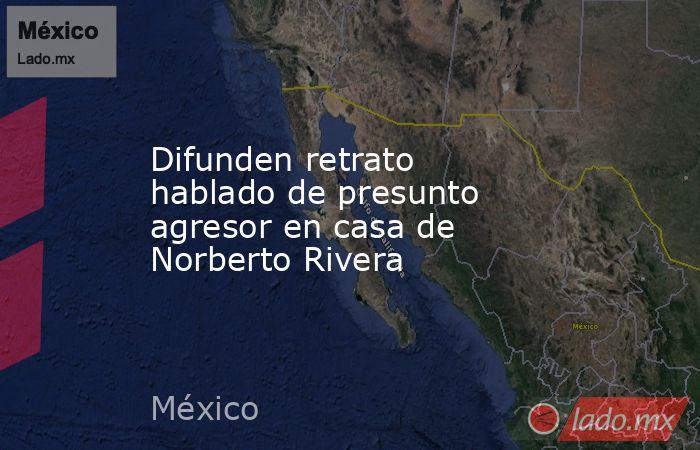 Difunden retrato hablado de presunto agresor en casa de Norberto Rivera. Noticias en tiempo real