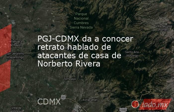 PGJ-CDMX da a conocer retrato hablado de atacantes de casa de Norberto Rivera. Noticias en tiempo real