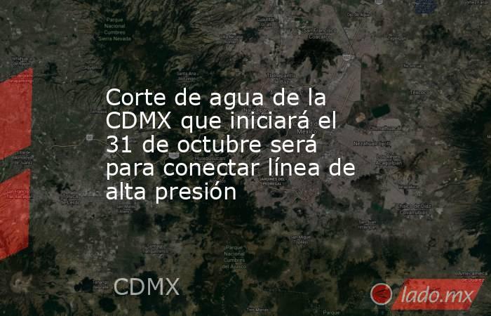 Corte de agua de la CDMX que iniciará el 31 de octubre será para conectar línea de alta presión. Noticias en tiempo real