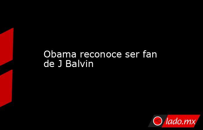 Obama reconoce ser fan de J Balvin. Noticias en tiempo real