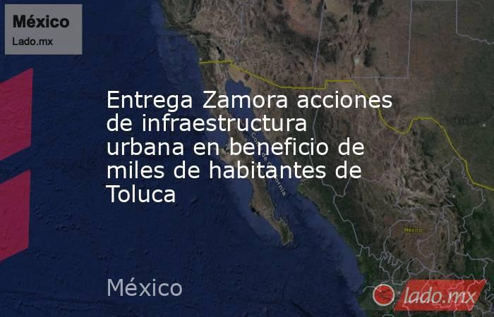Entrega Zamora acciones de infraestructura urbana en beneficio de miles de habitantes de Toluca. Noticias en tiempo real