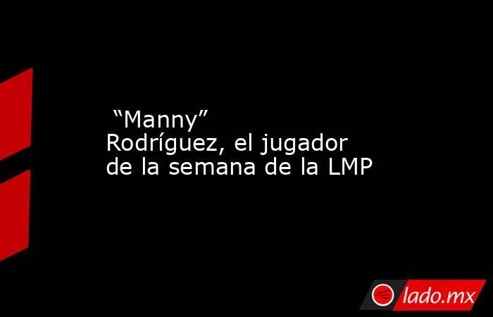 """""""Manny"""" Rodríguez, el jugador de la semana de la LMP. Noticias en tiempo real"""