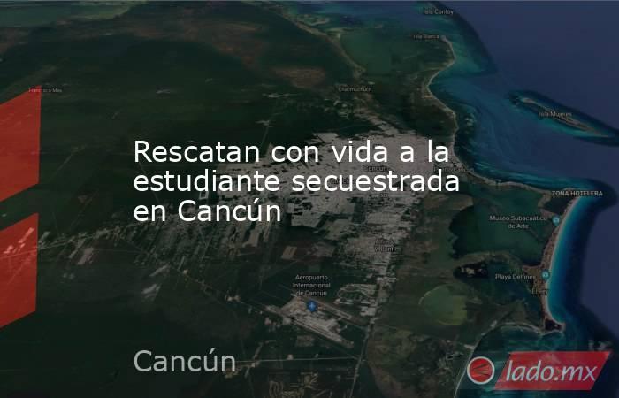 Rescatan con vida a la estudiante secuestrada en Cancún. Noticias en tiempo real