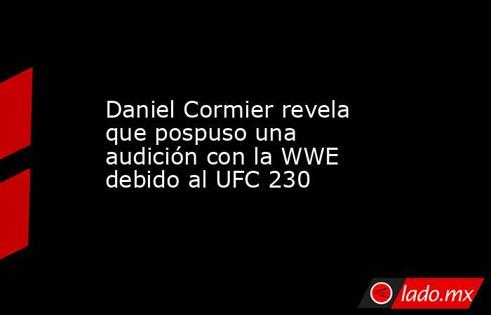Daniel Cormier revela que pospuso una audición con la WWE debido al UFC 230. Noticias en tiempo real