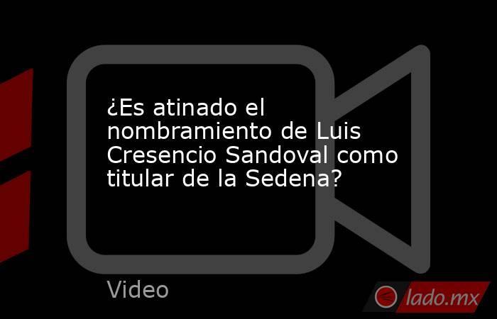 ¿Es atinado el nombramiento de Luis Cresencio Sandoval como titular de la Sedena?. Noticias en tiempo real